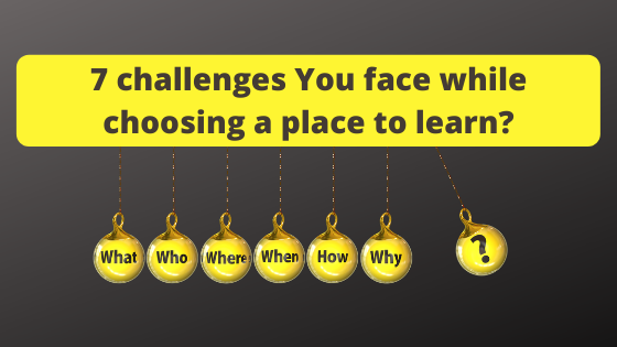 7 challenges You face while choosing a place to learn?